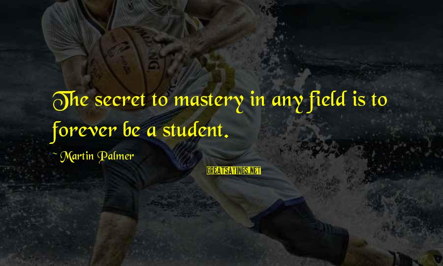 Mother Clelia Merloni Sayings By Martin Palmer: The secret to mastery in any field is to forever be a student.