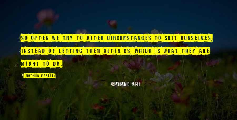Mother Maribel Sayings: So often we try to alter circumstances to suit ourselves, instead of letting them alter