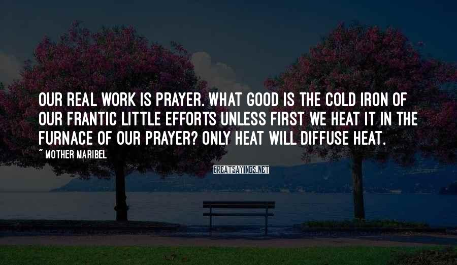 Mother Maribel Sayings: Our real work is prayer. What good is the cold iron of our frantic little