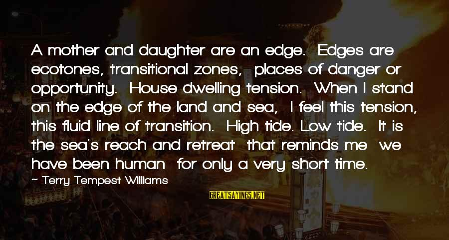 Mother N Daughter Short Sayings By Terry Tempest Williams: A mother and daughter are an edge. Edges are ecotones, transitional zones, places of danger
