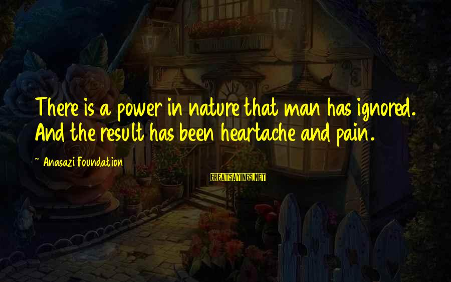 Mother Nature Power Sayings By Anasazi Foundation: There is a power in nature that man has ignored. And the result has been