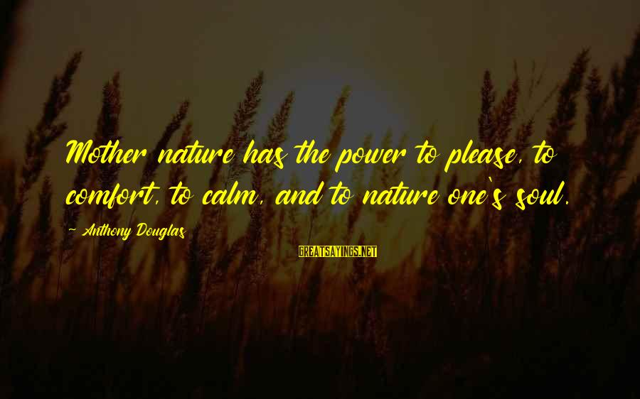 Mother Nature Power Sayings By Anthony Douglas: Mother nature has the power to please, to comfort, to calm, and to nature one's
