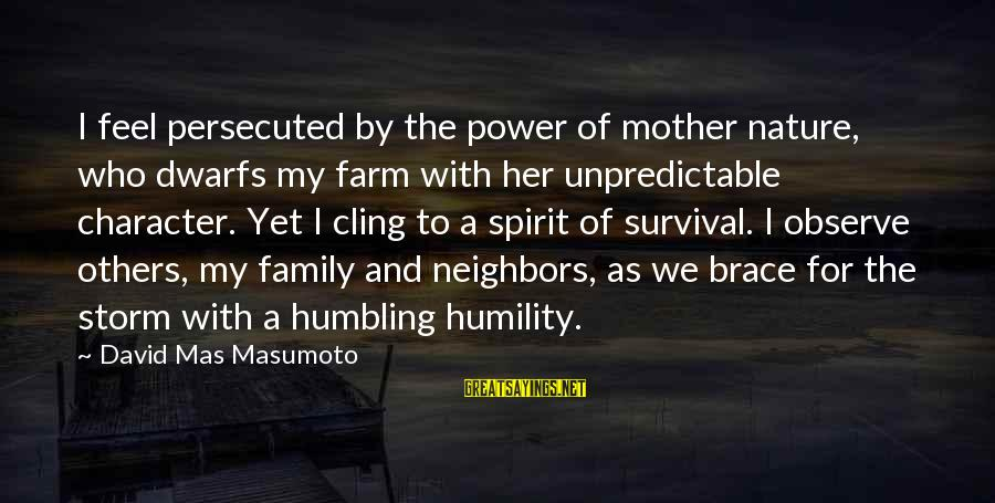 Mother Nature Power Sayings By David Mas Masumoto: I feel persecuted by the power of mother nature, who dwarfs my farm with her