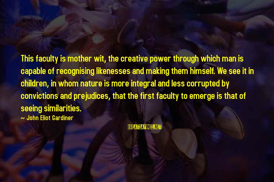 Mother Nature Power Sayings By John Eliot Gardiner: This faculty is mother wit, the creative power through which man is capable of recognising