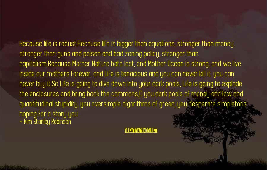 Mother Nature Power Sayings By Kim Stanley Robinson: Because life is robust,Because life is bigger than equations, stronger than money, stronger than guns