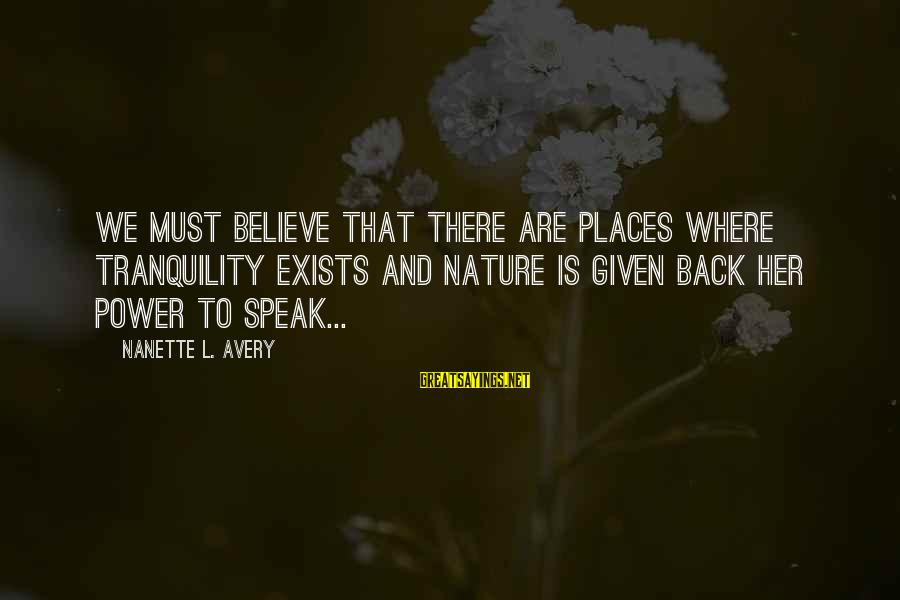 Mother Nature Power Sayings By Nanette L. Avery: We must believe that there are places where tranquility exists and nature is given back