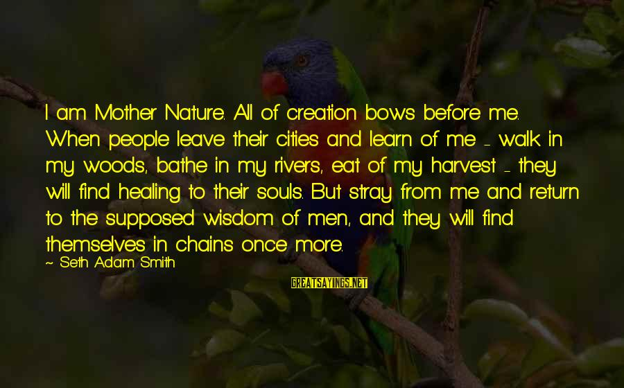 Mother Nature Power Sayings By Seth Adam Smith: I am Mother Nature. All of creation bows before me. When people leave their cities
