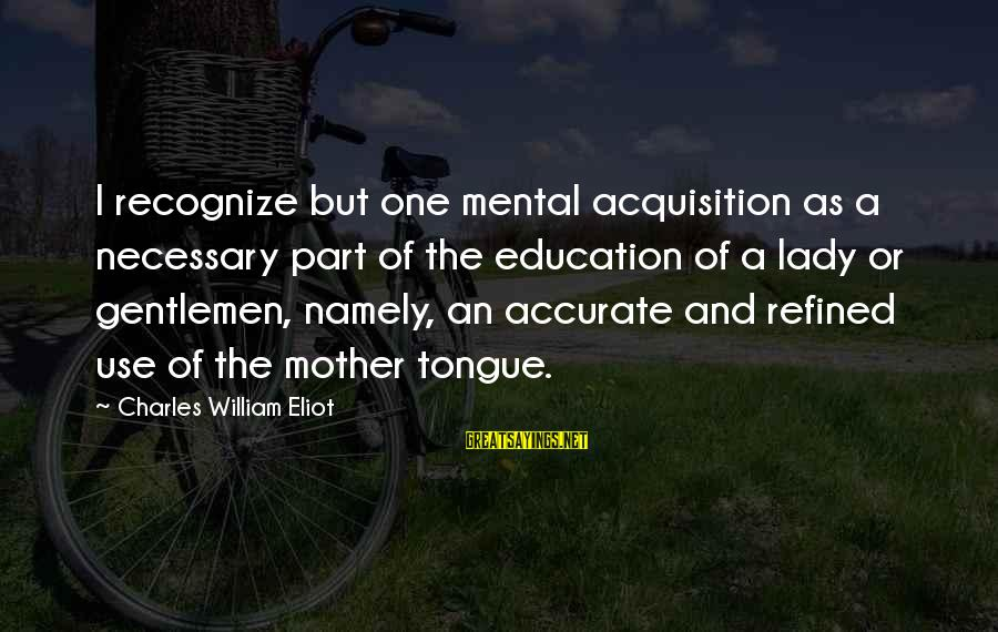 Mother Tongue In Education Sayings By Charles William Eliot: I recognize but one mental acquisition as a necessary part of the education of a