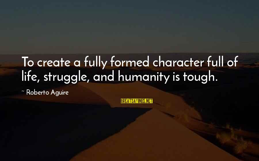 Mother's Day Best Wishes Sayings By Roberto Aguire: To create a fully formed character full of life, struggle, and humanity is tough.