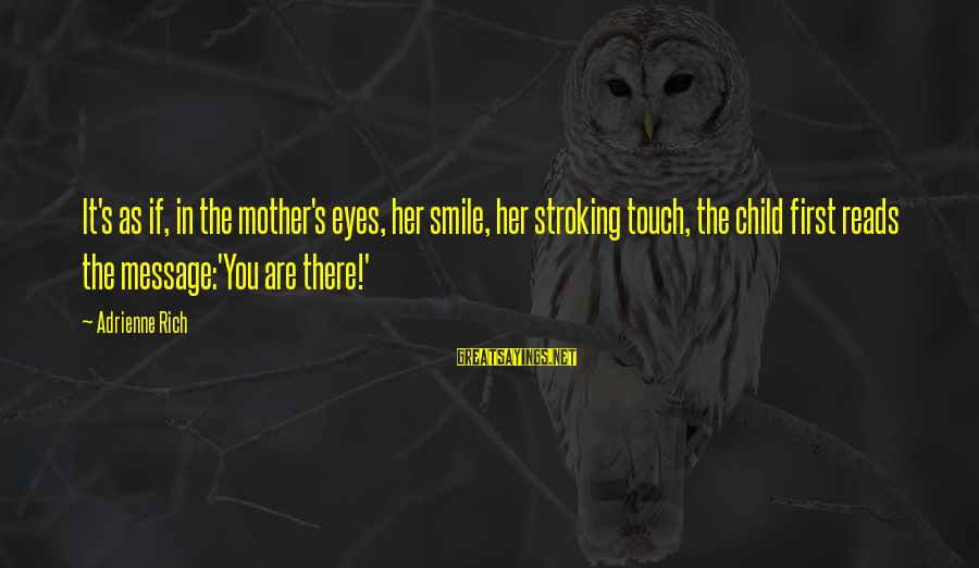 Mothers Day Child Sayings By Adrienne Rich: It's as if, in the mother's eyes, her smile, her stroking touch, the child first