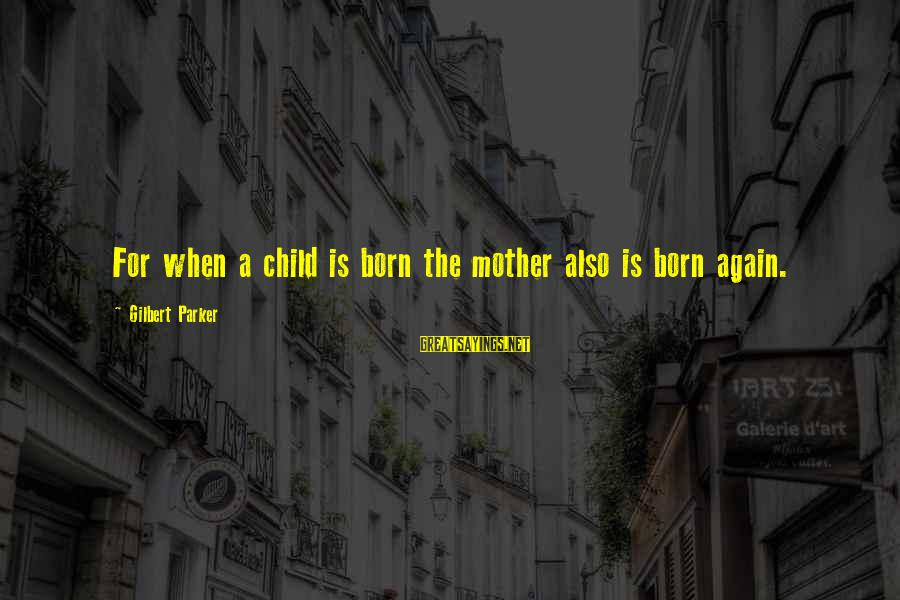 Mothers Day Child Sayings By Gilbert Parker: For when a child is born the mother also is born again.