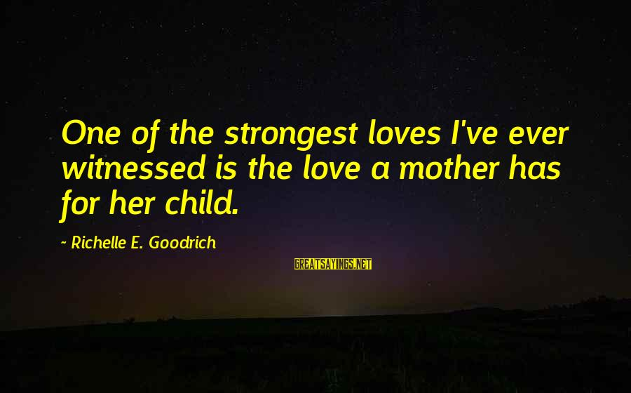 Mothers Day Child Sayings By Richelle E. Goodrich: One of the strongest loves I've ever witnessed is the love a mother has for