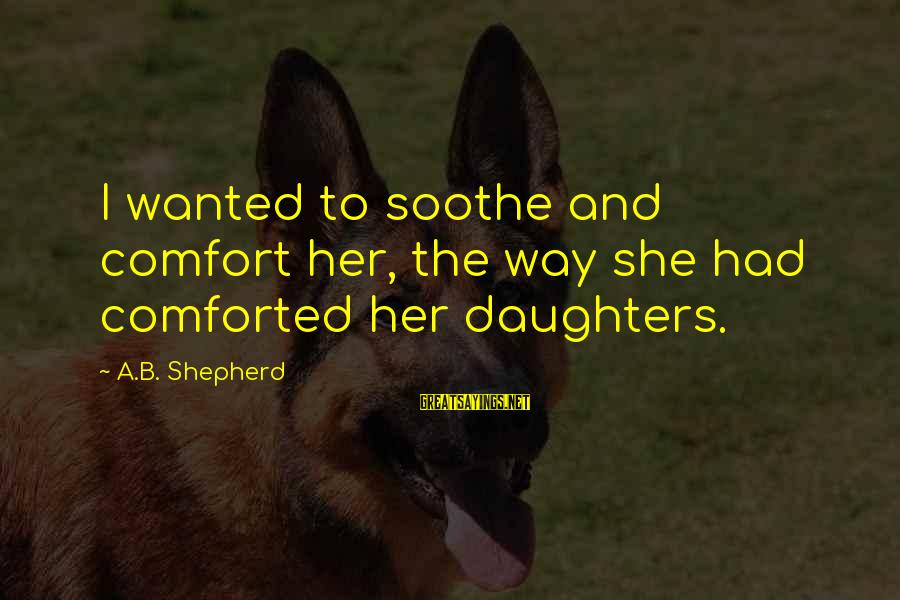 Mothers Love Their Daughters Sayings By A.B. Shepherd: I wanted to soothe and comfort her, the way she had comforted her daughters.