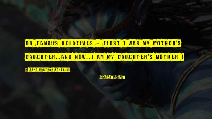 Mothers Love Their Daughters Sayings By Abha Maryada Banerjee: On famous relatives - First I was my mother's daughter..and now..I am my daughter's mother