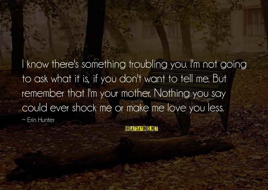 Mothers Love Their Daughters Sayings By Erin Hunter: I know there's something troubling you. I'm not going to ask what it is, if