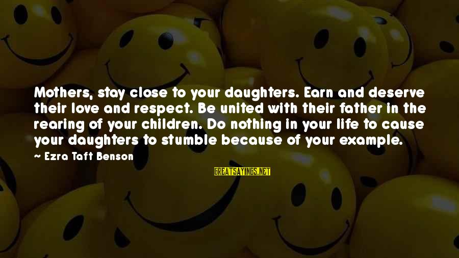 Mothers Love Their Daughters Sayings By Ezra Taft Benson: Mothers, stay close to your daughters. Earn and deserve their love and respect. Be united