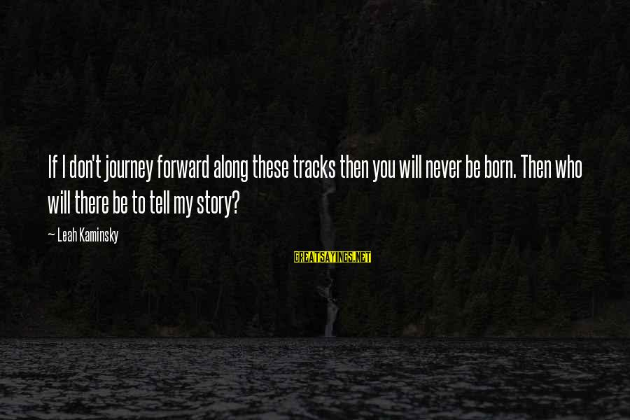 Mothers Love Their Daughters Sayings By Leah Kaminsky: If I don't journey forward along these tracks then you will never be born. Then