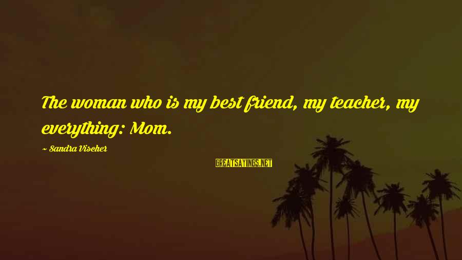 Mothers Love Their Daughters Sayings By Sandra Vischer: The woman who is my best friend, my teacher, my everything: Mom.