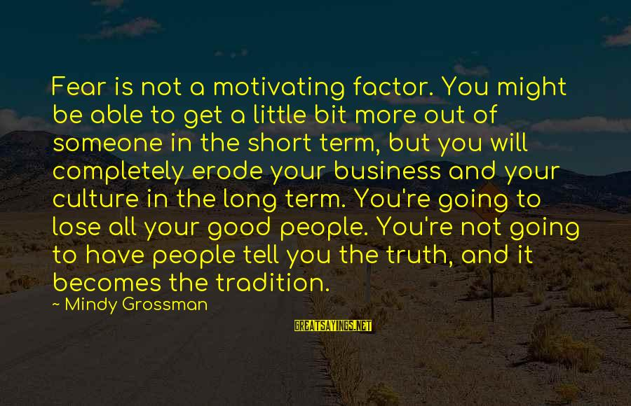 Motivating Someone Sayings By Mindy Grossman: Fear is not a motivating factor. You might be able to get a little bit