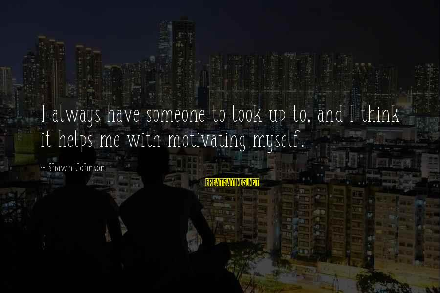 Motivating Someone Sayings By Shawn Johnson: I always have someone to look up to, and I think it helps me with