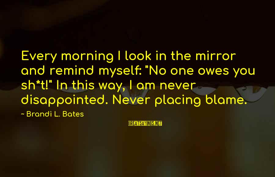 """Motivation In Business Sayings By Brandi L. Bates: Every morning I look in the mirror and remind myself: """"No one owes you sh*t!"""""""