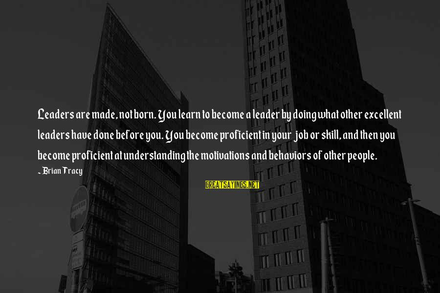 Motivation In Business Sayings By Brian Tracy: Leaders are made, not born. You learn to become a leader by doing what other