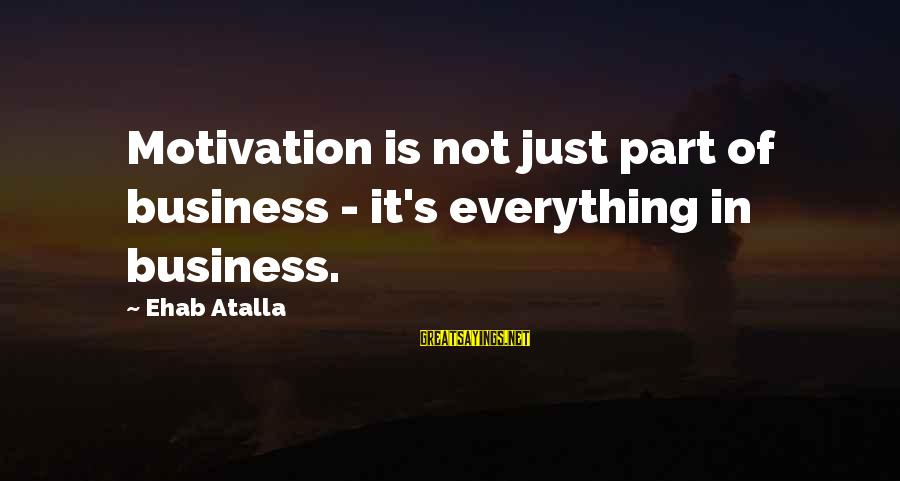 Motivation In Business Sayings By Ehab Atalla: Motivation is not just part of business - it's everything in business.