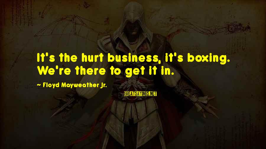Motivation In Business Sayings By Floyd Mayweather Jr.: It's the hurt business, it's boxing. We're there to get it in.