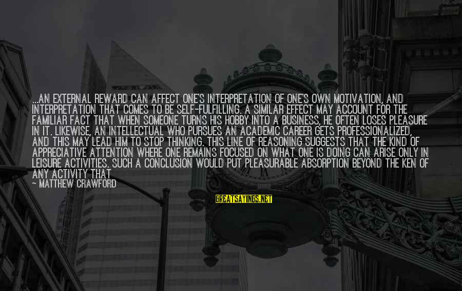 Motivation In Business Sayings By Matthew Crawford: ...an external reward can affect one's interpretation of one's own motivation, and interpretation that comes