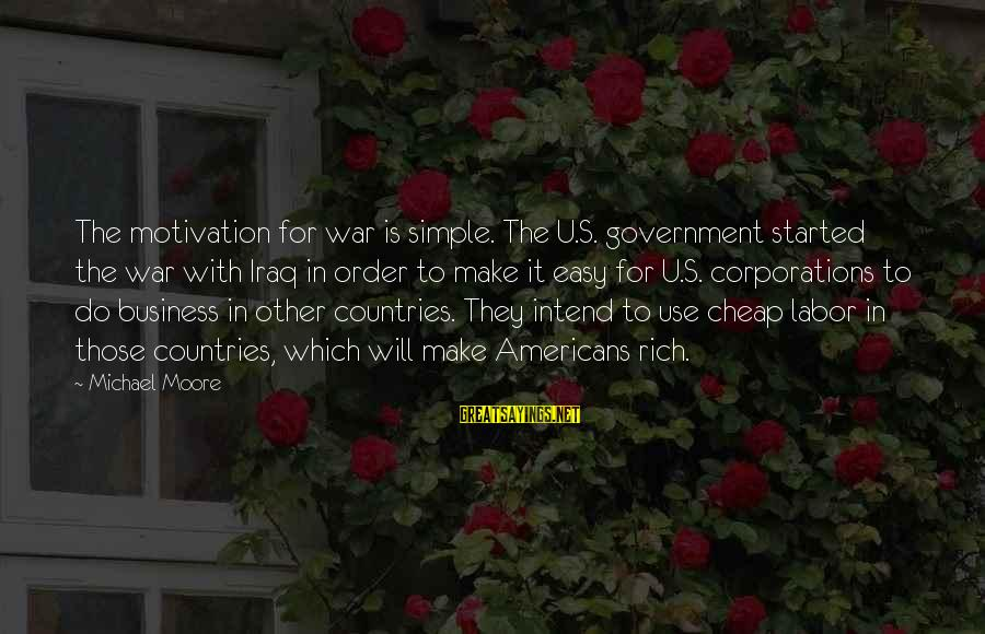 Motivation In Business Sayings By Michael Moore: The motivation for war is simple. The U.S. government started the war with Iraq in