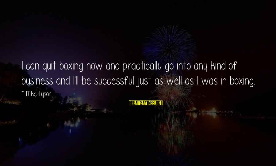Motivation In Business Sayings By Mike Tyson: I can quit boxing now and practically go into any kind of business and I'll