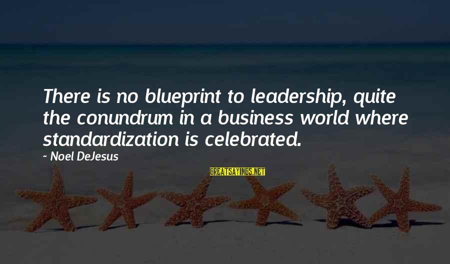 Motivation In Business Sayings By Noel DeJesus: There is no blueprint to leadership, quite the conundrum in a business world where standardization