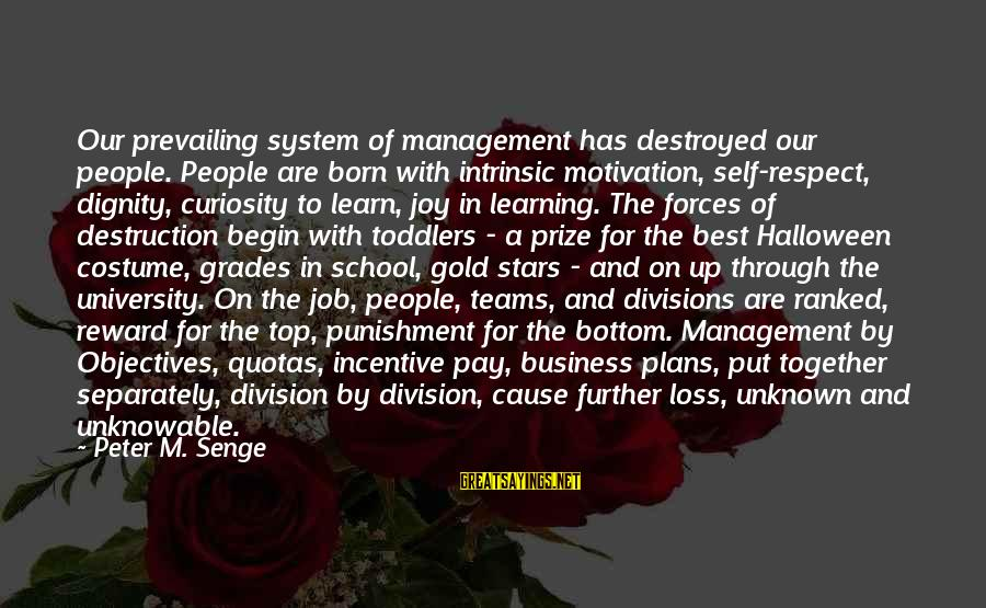 Motivation In Business Sayings By Peter M. Senge: Our prevailing system of management has destroyed our people. People are born with intrinsic motivation,
