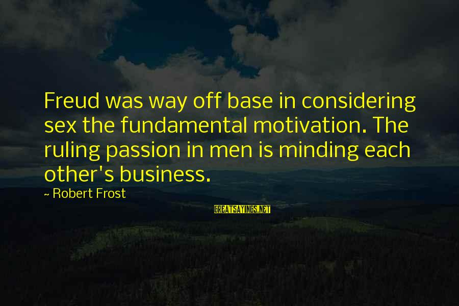 Motivation In Business Sayings By Robert Frost: Freud was way off base in considering sex the fundamental motivation. The ruling passion in