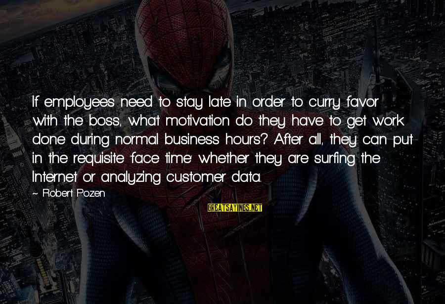Motivation In Business Sayings By Robert Pozen: If employees need to stay late in order to curry favor with the boss, what