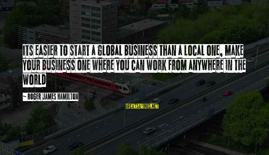 Motivation In Business Sayings By Roger James Hamilton: Its easier to start a global business than a local one, make your business one