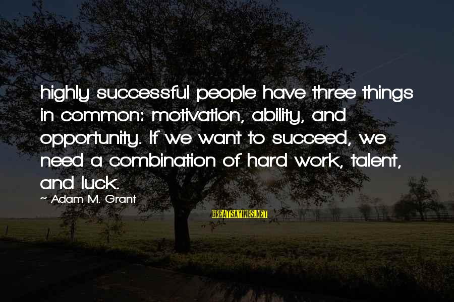 Motivation To Succeed Sayings By Adam M. Grant: highly successful people have three things in common: motivation, ability, and opportunity. If we want