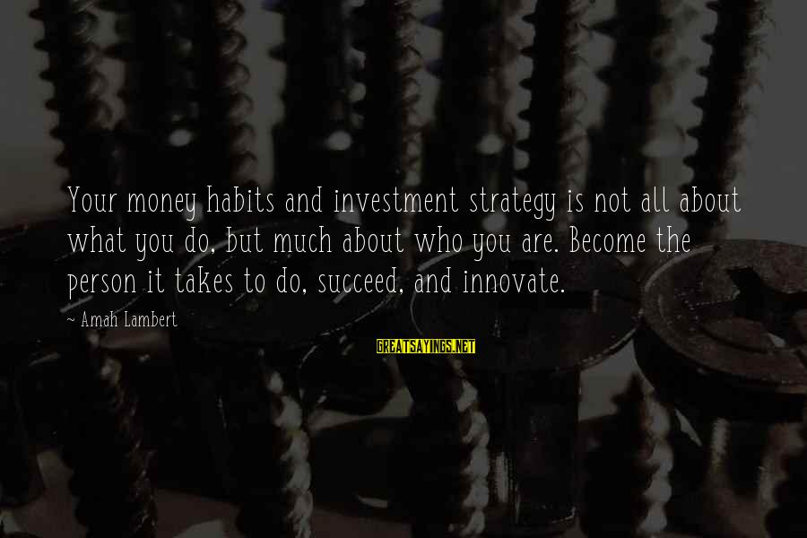Motivation To Succeed Sayings By Amah Lambert: Your money habits and investment strategy is not all about what you do, but much