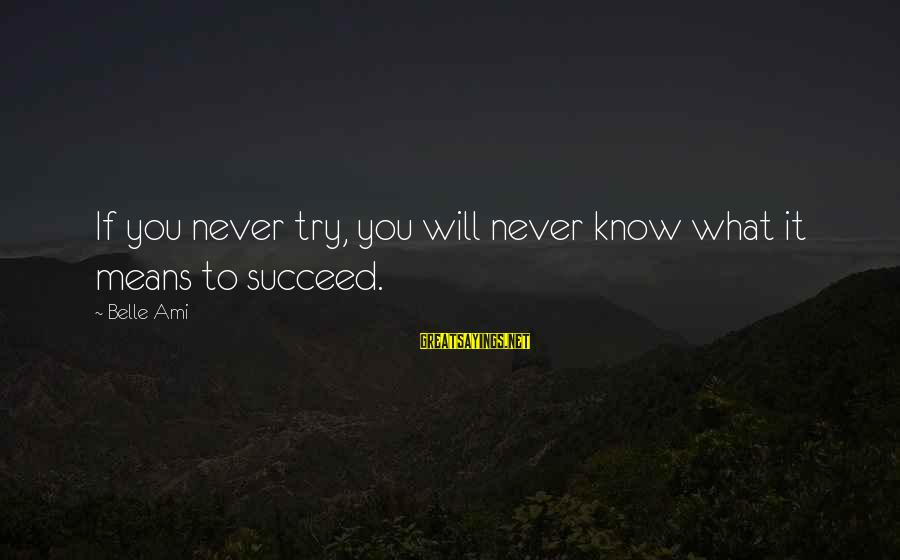 Motivation To Succeed Sayings By Belle Ami: If you never try, you will never know what it means to succeed.