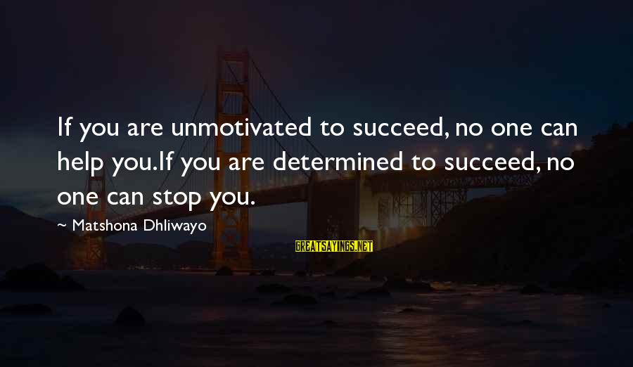 Motivation To Succeed Sayings By Matshona Dhliwayo: If you are unmotivated to succeed, no one can help you.If you are determined to
