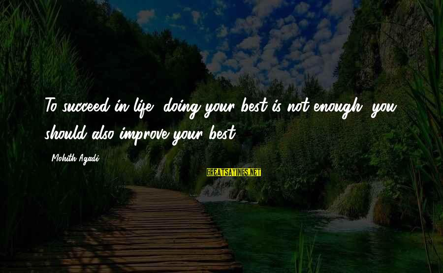Motivation To Succeed Sayings By Mohith Agadi: To succeed in life, doing your best is not enough, you should also improve your