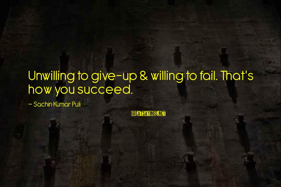 Motivation To Succeed Sayings By Sachin Kumar Puli: Unwilling to give-up & willing to fail. That's how you succeed.