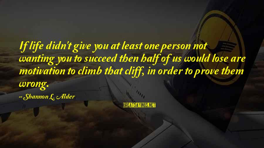 Motivation To Succeed Sayings By Shannon L. Alder: If life didn't give you at least one person not wanting you to succeed then