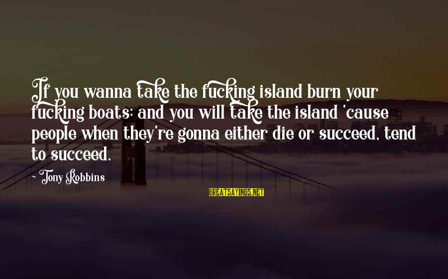 Motivation To Succeed Sayings By Tony Robbins: If you wanna take the fucking island burn your fucking boats; and you will take