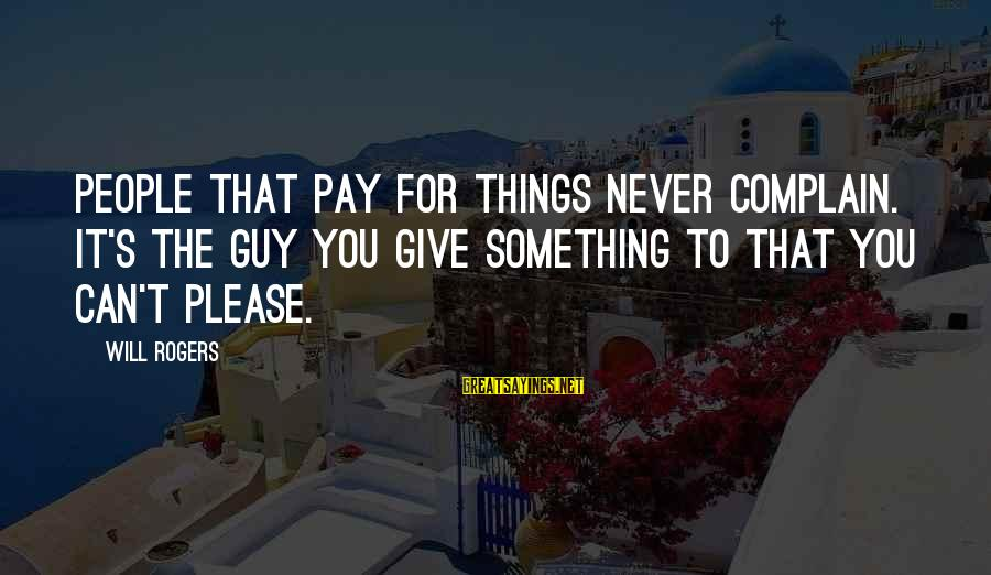 Motivational Synergy Sayings By Will Rogers: People that pay for things never complain. It's the guy you give something to that
