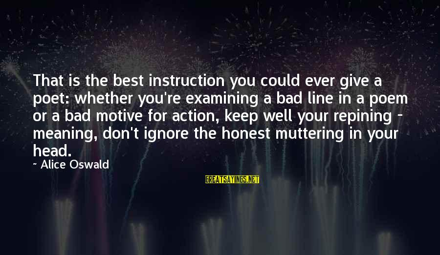 Motive Sayings By Alice Oswald: That is the best instruction you could ever give a poet: whether you're examining a
