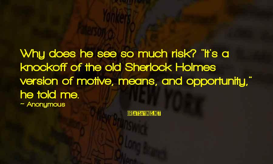 """Motive Sayings By Anonymous: Why does he see so much risk? """"It's a knockoff of the old Sherlock Holmes"""