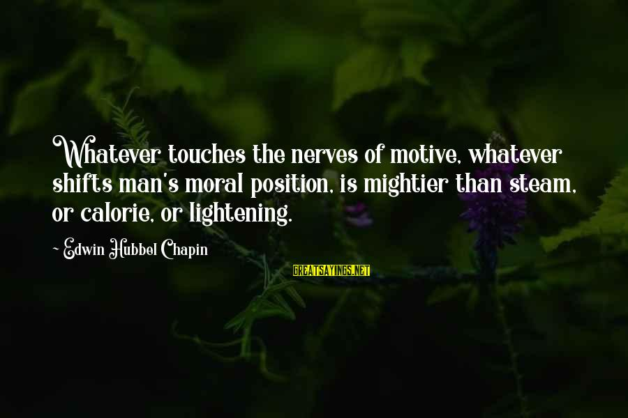 Motive Sayings By Edwin Hubbel Chapin: Whatever touches the nerves of motive, whatever shifts man's moral position, is mightier than steam,