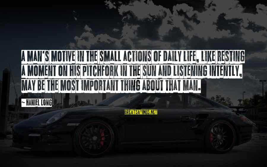 Motive Sayings By Haniel Long: A man's motive in the small actions of daily life, like resting a moment on