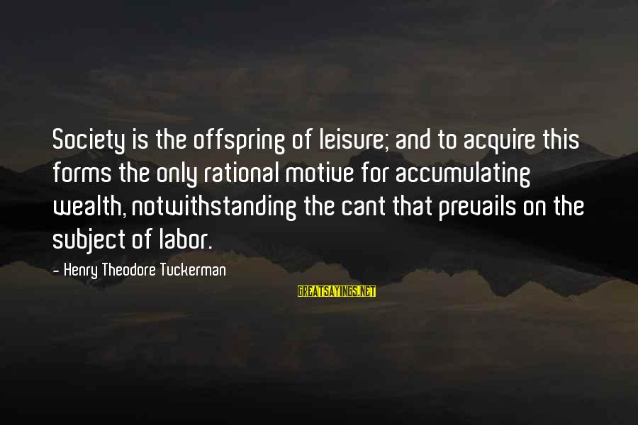 Motive Sayings By Henry Theodore Tuckerman: Society is the offspring of leisure; and to acquire this forms the only rational motive